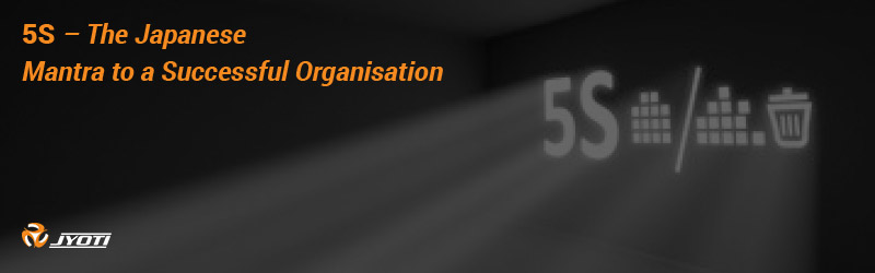 5S – The Japanese Mantra to a Successful Organisation
